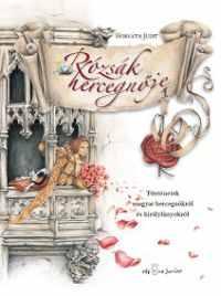 Rózsák hercegnője - Történetek magyar hercegnőkről és királylányokról