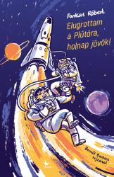 Elugrottam a Plútóra, holnap jövök!