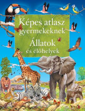 Képes atlasz gyermekeknek - Állatok és élőhelyek