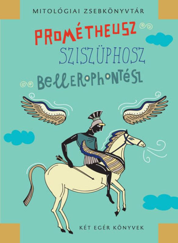 Prométheusz, Sziszüphosz, Bellerophontész - Mitológiai zsebkönyvtár