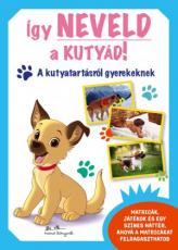 Így neveld a kutyád! - A kutyatartásról gyerekeknek
